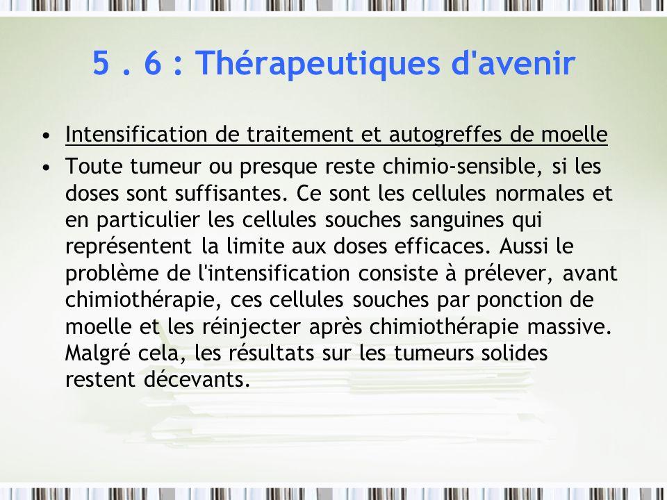 5. 6 : Thérapeutiques d'avenir Intensification de traitement et autogreffes de moelle Toute tumeur ou presque reste chimio-sensible, si les doses sont