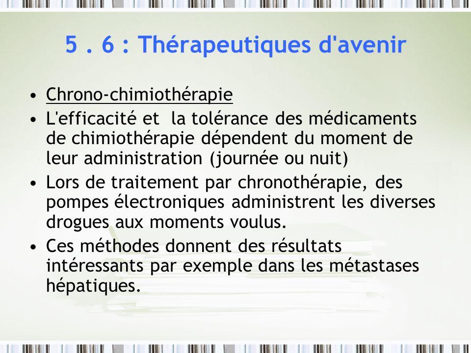 5. 6 : Thérapeutiques d'avenir Chrono-chimiothérapie L'efficacité et la tolérance des médicaments de chimiothérapie dépendent du moment de leur admini