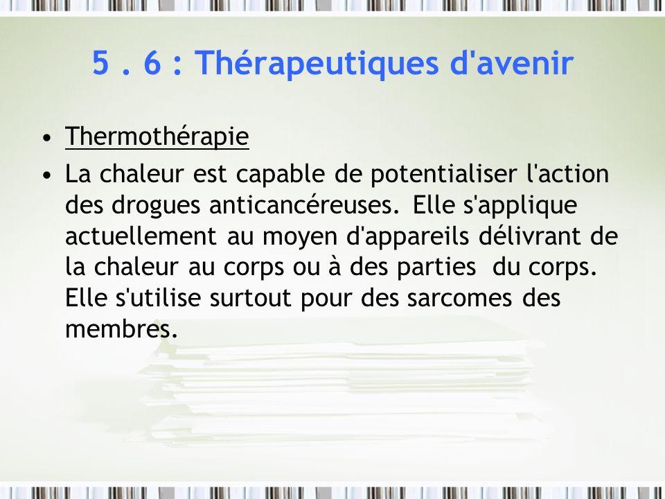 5. 6 : Thérapeutiques d'avenir Thermothérapie La chaleur est capable de potentialiser l'action des drogues anticancéreuses. Elle s'applique actuelleme