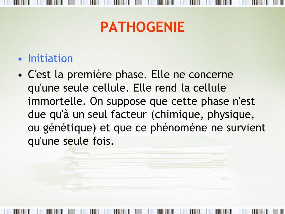 PATHOGENIE Initiation C'est la première phase. Elle ne concerne qu'une seule cellule. Elle rend la cellule immortelle. On suppose que cette phase n'es