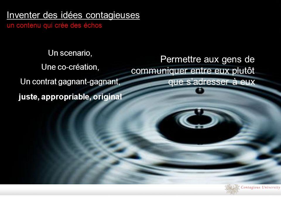 Inventer des idées contagieuses un contenu qui crée des échos Un scenario, Une co-création, Un contrat gagnant-gagnant, juste, appropriable, original Permettre aux gens de communiquer entre eux plutôt que sadresser à eux