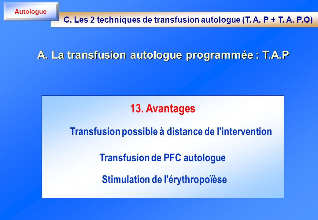 13. Avantages Transfusion possible à distance de l'intervention Transfusion de PFC autologue Stimulation de l'érythropoïèse A. La transfusion autologu