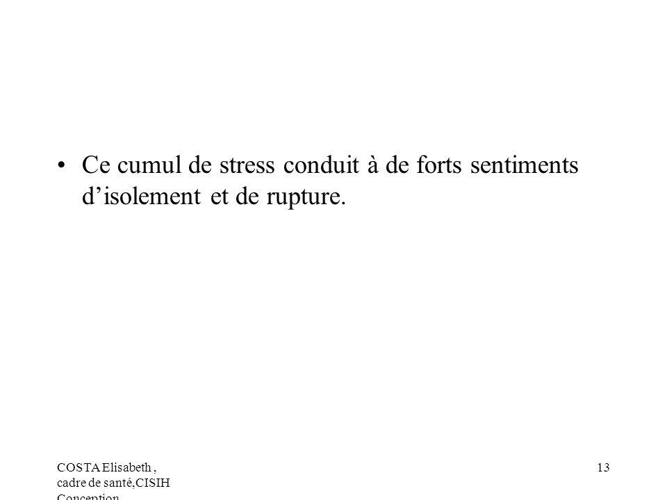 COSTA Elisabeth, cadre de santé,CISIH Conception 13 Ce cumul de stress conduit à de forts sentiments disolement et de rupture.