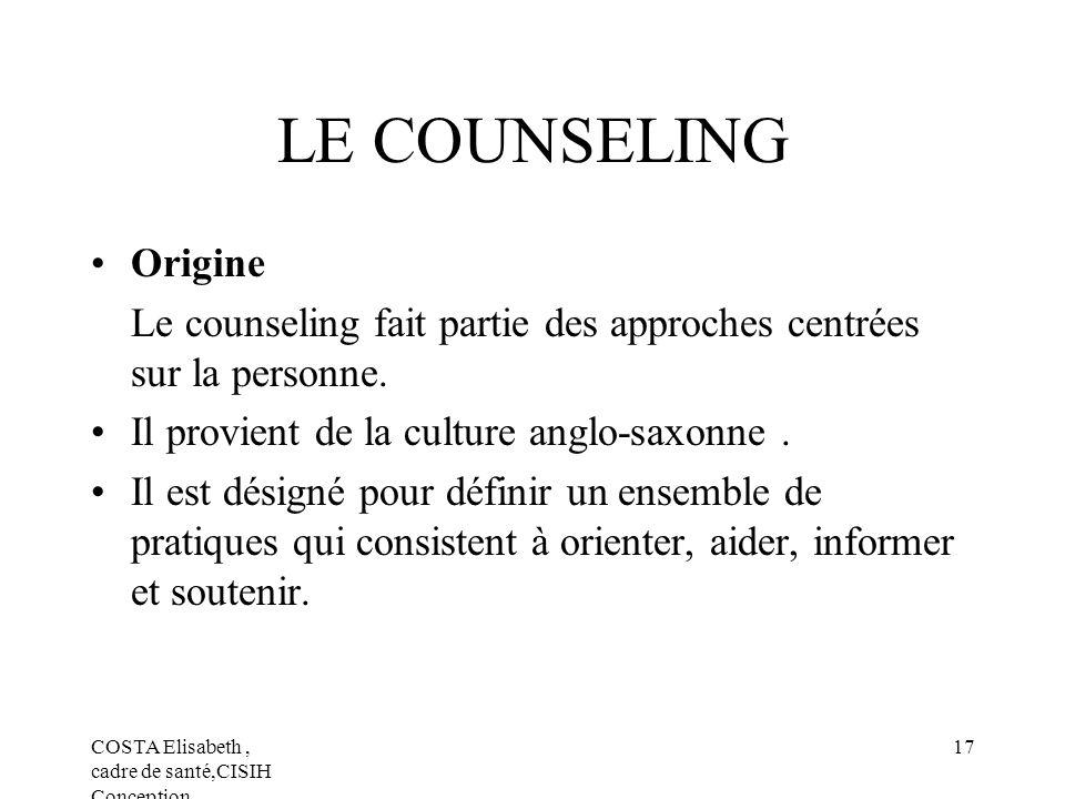 COSTA Elisabeth, cadre de santé,CISIH Conception 17 LE COUNSELING Origine Le counseling fait partie des approches centrées sur la personne. Il provien