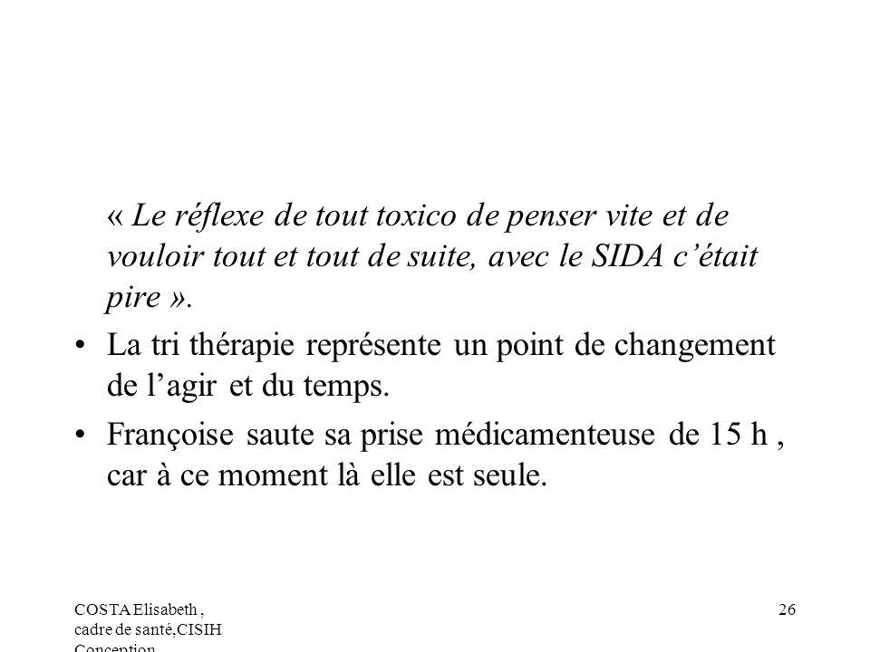 COSTA Elisabeth, cadre de santé,CISIH Conception 26 « Le réflexe de tout toxico de penser vite et de vouloir tout et tout de suite, avec le SIDA cétai