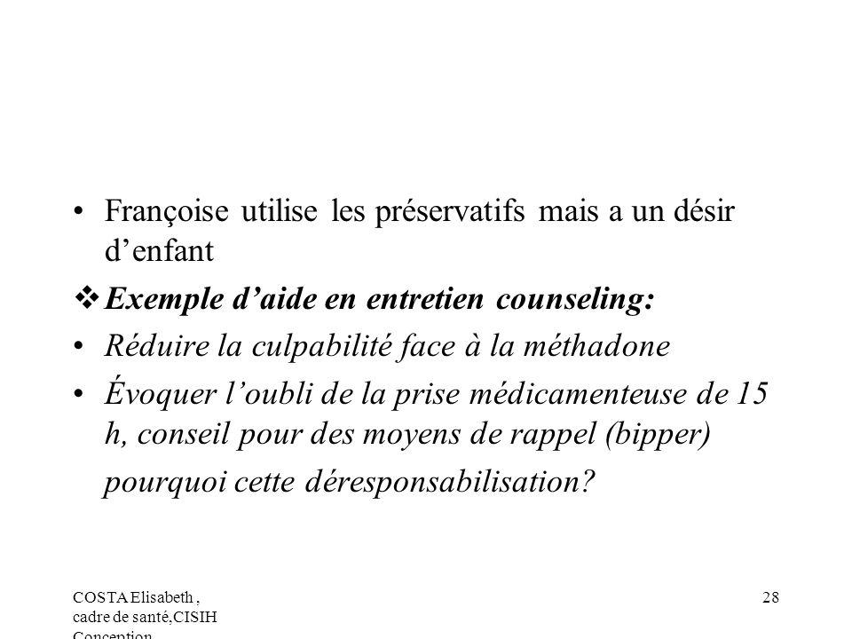 COSTA Elisabeth, cadre de santé,CISIH Conception 28 Françoise utilise les préservatifs mais a un désir denfant Exemple daide en entretien counseling: