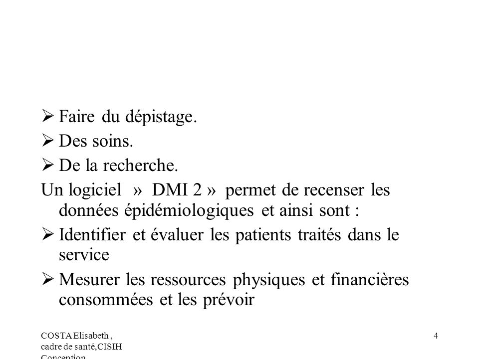 COSTA Elisabeth, cadre de santé,CISIH Conception 4 Faire du dépistage. Des soins. De la recherche. Un logiciel » DMI 2 » permet de recenser les donnée