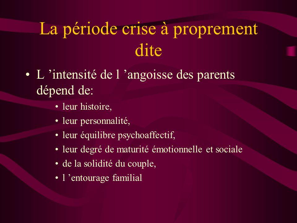 La période crise à proprement dite L intensité de l angoisse des parents dépend de: leur histoire, leur personnalité, leur équilibre psychoaffectif, leur degré de maturité émotionnelle et sociale de la solidité du couple, l entourage familial