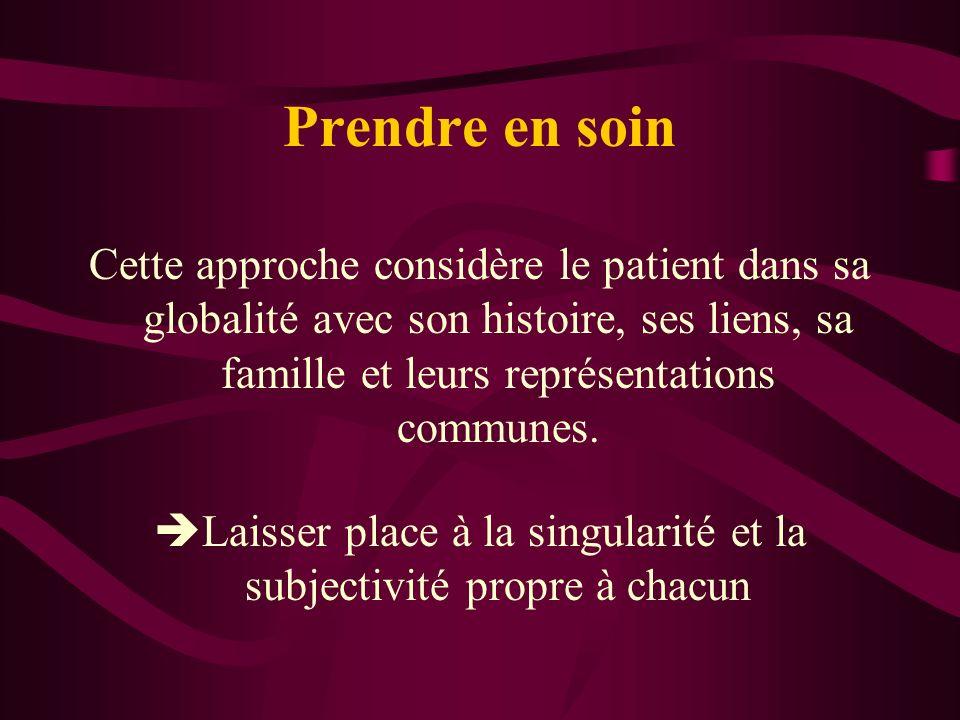 Prendre en soin Cette approche considère le patient dans sa globalité avec son histoire, ses liens, sa famille et leurs représentations communes.
