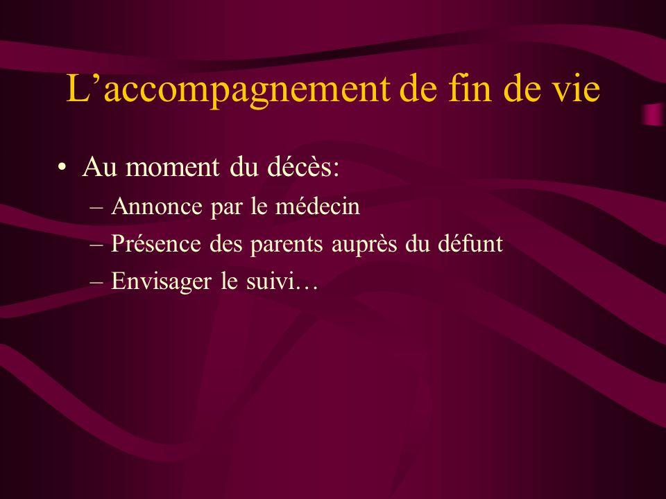 Laccompagnement de fin de vie Au moment du décès: –Annonce par le médecin –Présence des parents auprès du défunt –Envisager le suivi…