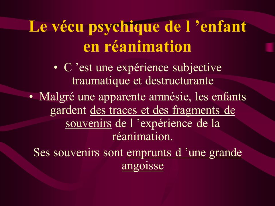 Le vécu psychique de l enfant en réanimation C est une expérience subjective traumatique et destructurante Malgré une apparente amnésie, les enfants gardent des traces et des fragments de souvenirs de l expérience de la réanimation.