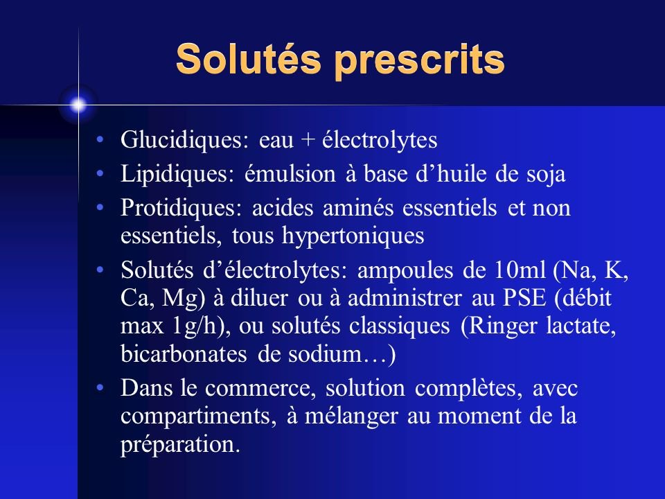 Solutés prescrits Glucidiques: eau + électrolytes Lipidiques: émulsion à base dhuile de soja Protidiques: acides aminés essentiels et non essentiels,