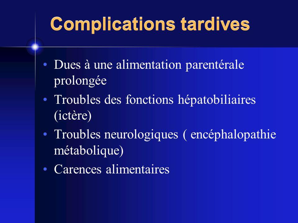Complications tardives Dues à une alimentation parentérale prolongée Troubles des fonctions hépatobiliaires (ictère) Troubles neurologiques ( encéphal