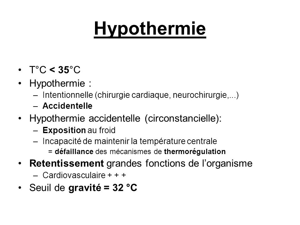 Hypothermie T°C < 35°C Hypothermie : –Intentionnelle (chirurgie cardiaque, neurochirurgie,...) –Accidentelle Hypothermie accidentelle (circonstanciell
