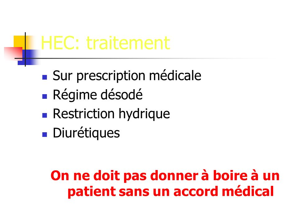 HEC: traitement Sur prescription médicale Régime désodé Restriction hydrique Diurétiques On ne doit pas donner à boire à un patient sans un accord médical