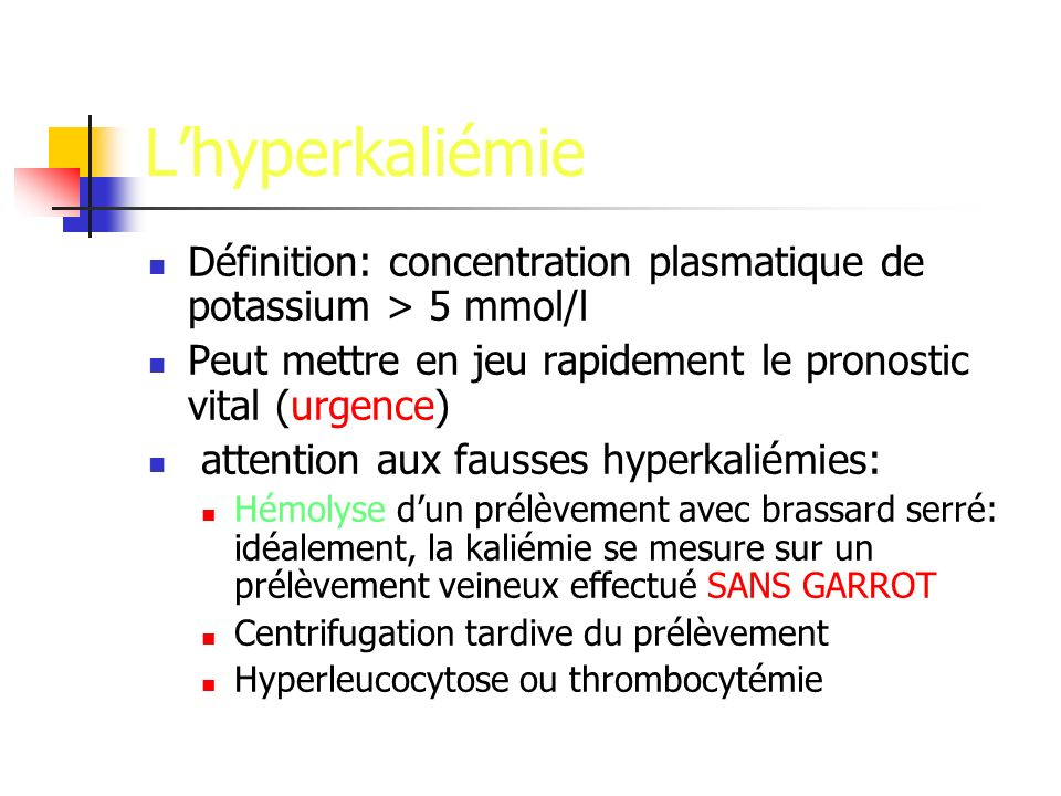Lhyperkaliémie Définition: concentration plasmatique de potassium > 5 mmol/l Peut mettre en jeu rapidement le pronostic vital (urgence) attention aux fausses hyperkaliémies: Hémolyse dun prélèvement avec brassard serré: idéalement, la kaliémie se mesure sur un prélèvement veineux effectué SANS GARROT Centrifugation tardive du prélèvement Hyperleucocytose ou thrombocytémie