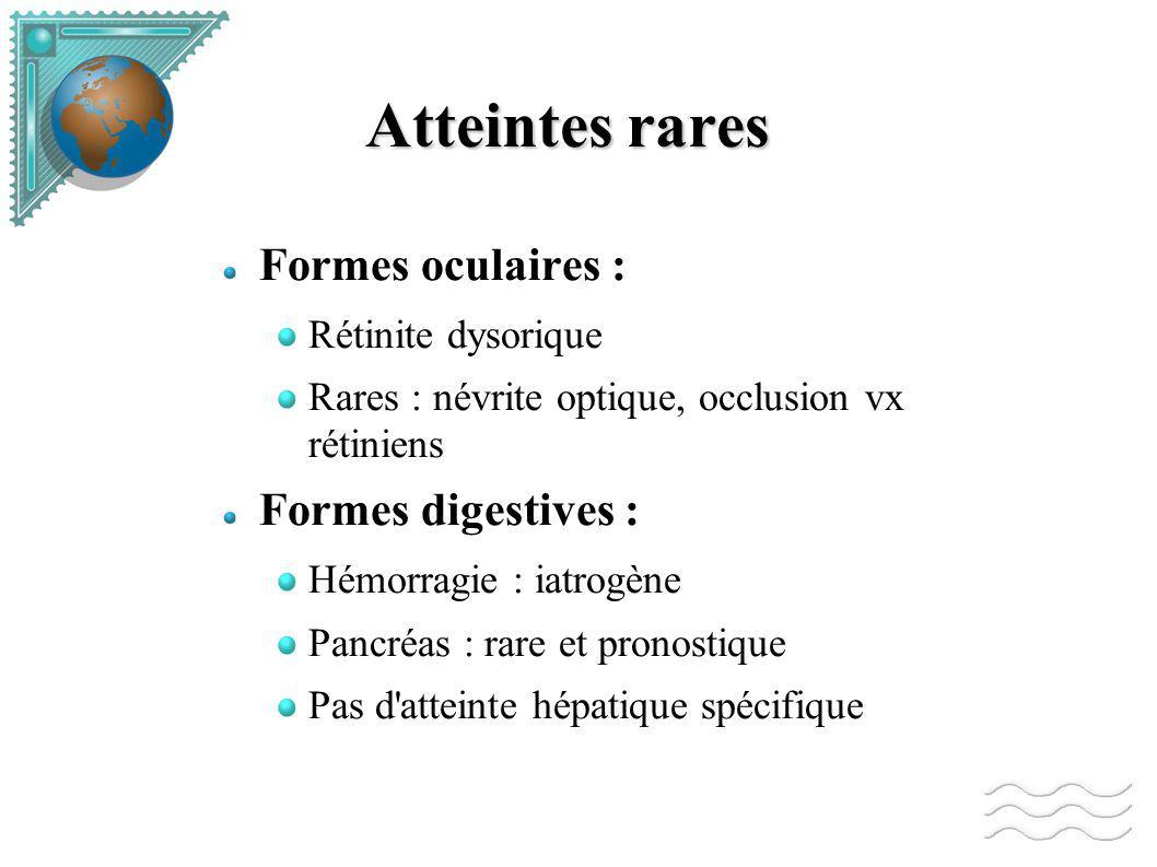Atteintes rares Formes oculaires : Rétinite dysorique Rares : névrite optique, occlusion vx rétiniens Formes digestives : Hémorragie : iatrogène Pancréas : rare et pronostique Pas d atteinte hépatique spécifique
