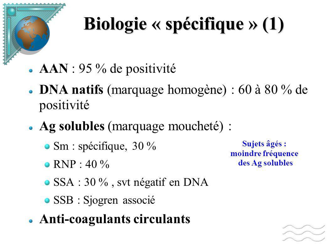 Biologie « spécifique » (1) AAN : 95 % de positivité DNA natifs (marquage homogène) : 60 à 80 % de positivité Ag solubles (marquage moucheté) : Sm : spécifique, 30 % RNP : 40 % SSA : 30 %, svt négatif en DNA SSB : Sjogren associé Anti-coagulants circulants Sujets âgés : moindre fréquence des Ag solubles