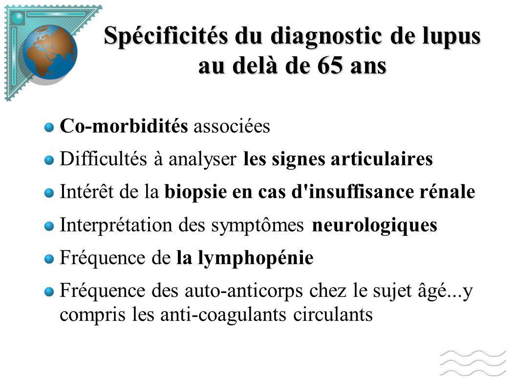 Spécificités du diagnostic de lupus au delà de 65 ans Co-morbidités associées Difficultés à analyser les signes articulaires Intérêt de la biopsie en cas d insuffisance rénale Interprétation des symptômes neurologiques Fréquence de la lymphopénie Fréquence des auto-anticorps chez le sujet âgé...y compris les anti-coagulants circulants