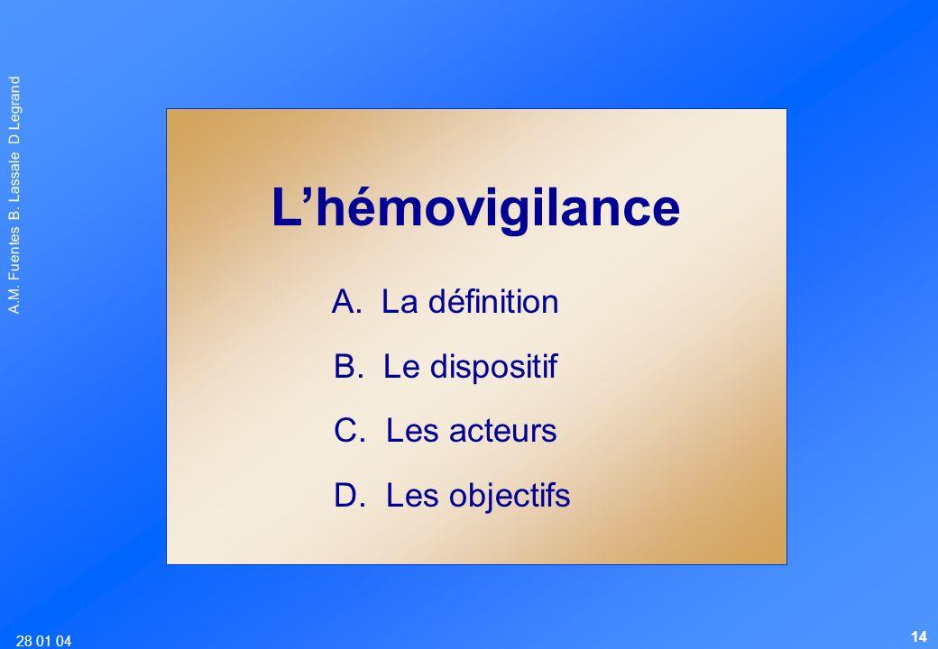28 01 04 A.M. Fuentes B. Lassale D Legrand Lhémovigilance A. La définition B. Le dispositif C. Les acteurs D. Les objectifs 14