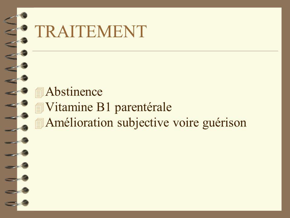 TRAITEMENT 4 Abstinence 4 Vitamine B1 parentérale 4 Amélioration subjective voire guérison
