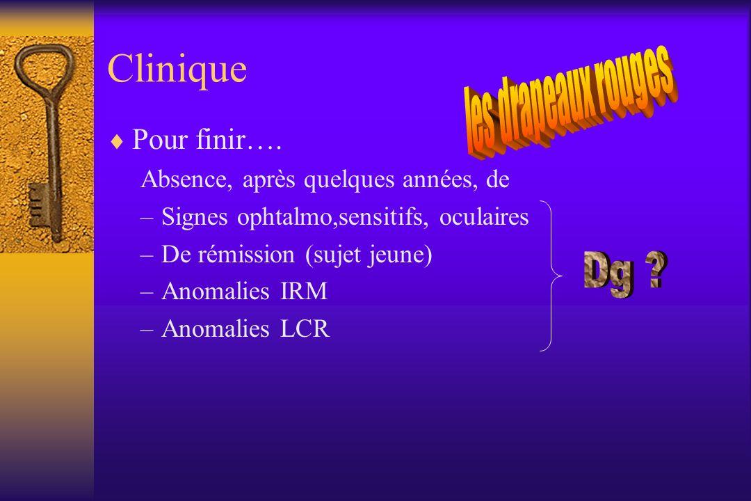 Clinique Pour finir…. Absence, après quelques années, de –Signes ophtalmo,sensitifs, oculaires –De rémission (sujet jeune) –Anomalies IRM –Anomalies L