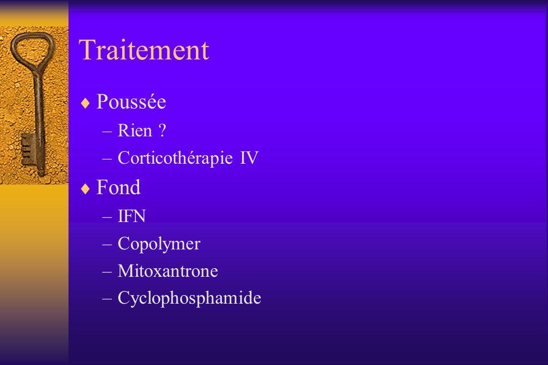 Traitement Poussée –Rien ? –Corticothérapie IV Fond –IFN –Copolymer –Mitoxantrone –Cyclophosphamide