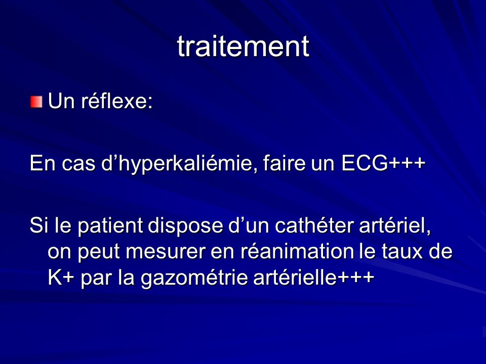 traitement Un réflexe: En cas dhyperkaliémie, faire un ECG+++ Si le patient dispose dun cathéter artériel, on peut mesurer en réanimation le taux de K