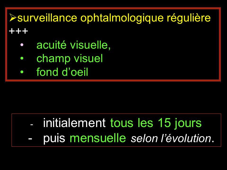 surveillance ophtalmologique régulière +++ acuité visuelle, champ visuel fond doeil - initialement tous les 15 jours - puis mensuelle selon lévolution