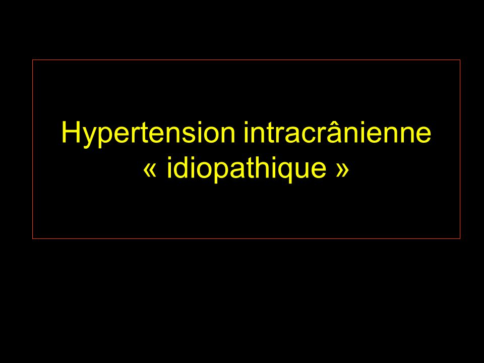 Hypertension intracrânienne idiopathique (HIC) (pseudo-tumor cerebri) augmentation de la pression intracrânienne absence de preuves dune pathologie intracrânienne