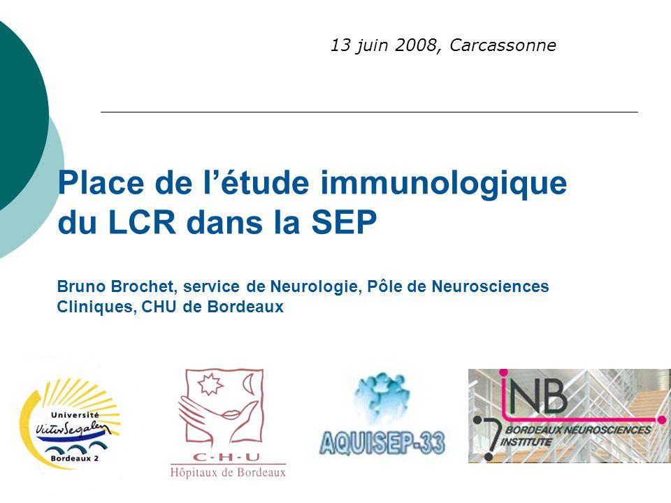 Place de létude immunologique du LCR dans la SEP Bruno Brochet, service de Neurologie, Pôle de Neurosciences Cliniques, CHU de Bordeaux 13 juin 2008,