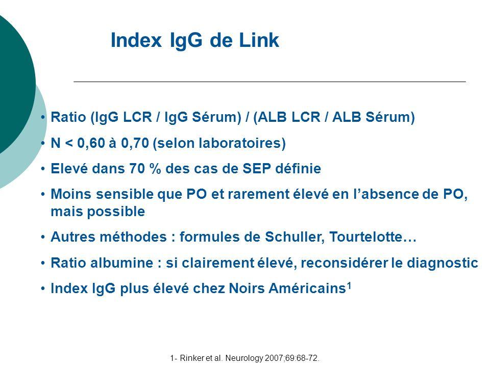 Index IgG de Link 1- Rinker et al. Neurology 2007;69:68-72. Ratio (IgG LCR / IgG Sérum) / (ALB LCR / ALB Sérum) N < 0,60 à 0,70 (selon laboratoires) E