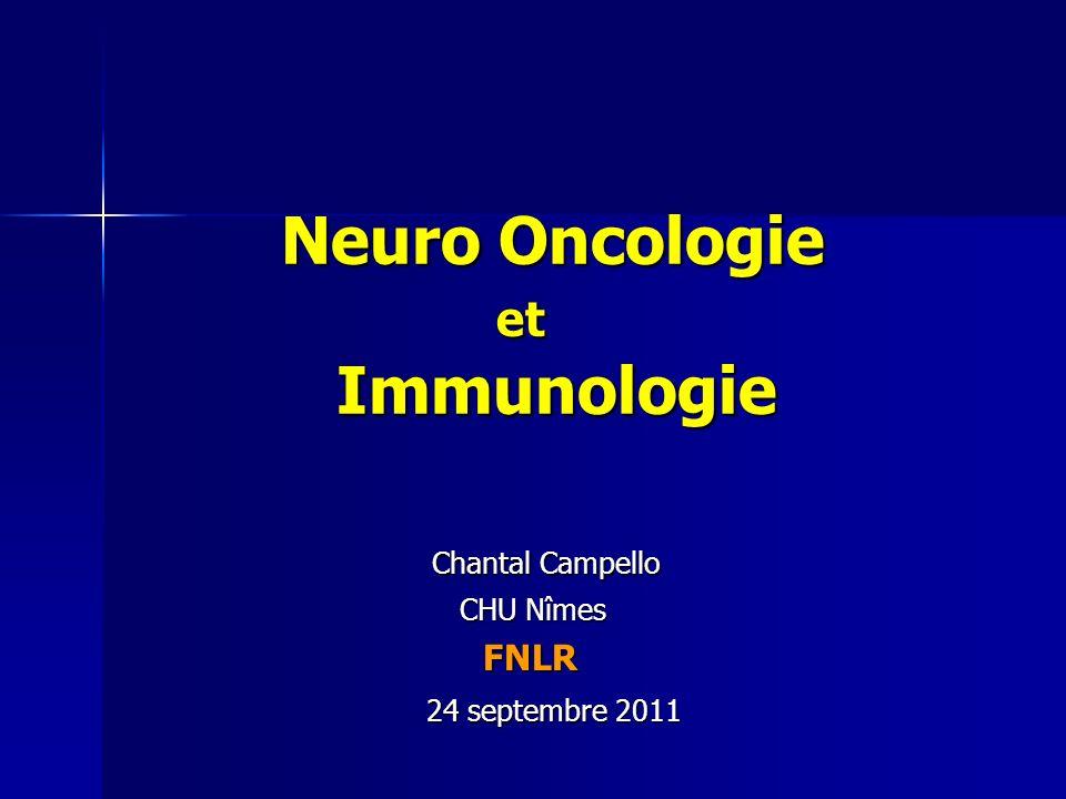 Neuro Oncologie et Immunologie Neuro Oncologie et Immunologie Chantal Campello Chantal Campello CHU Nîmes CHU Nîmes FNLR FNLR 24 septembre 2011 24 sep