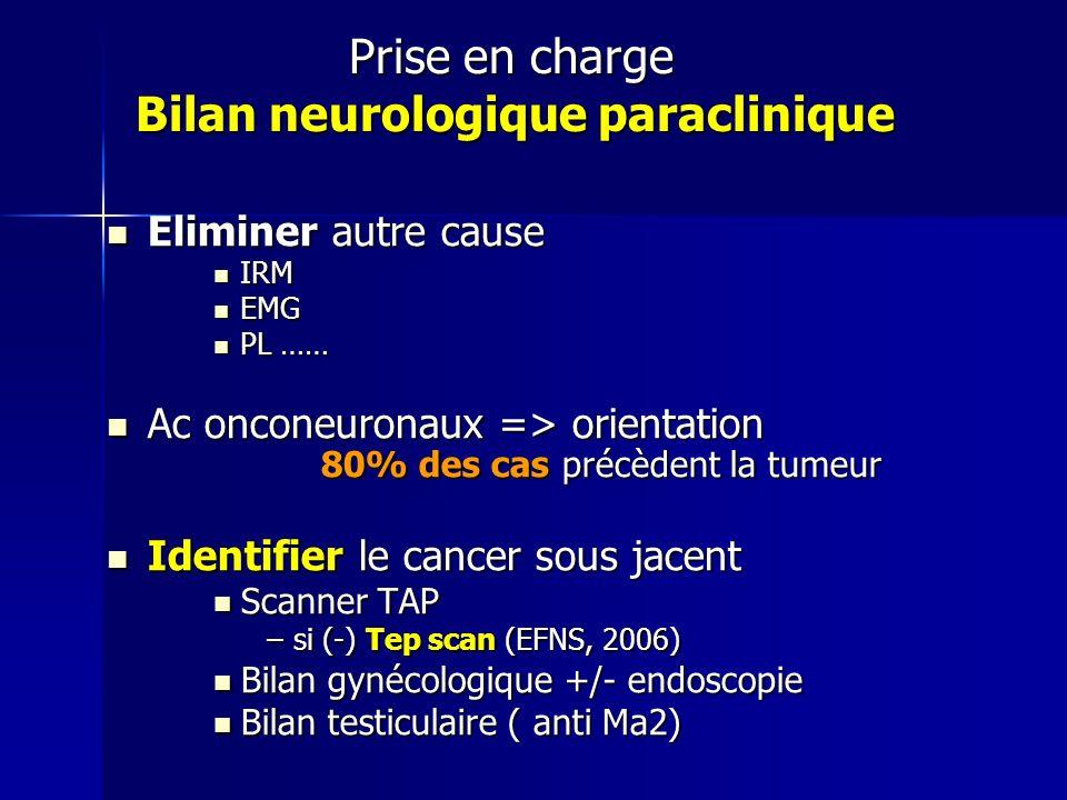 Prise en charge Bilan neurologique paraclinique Eliminer autre cause Eliminer autre cause IRM IRM EMG EMG PL …… PL …… Ac onconeuronaux => orientation