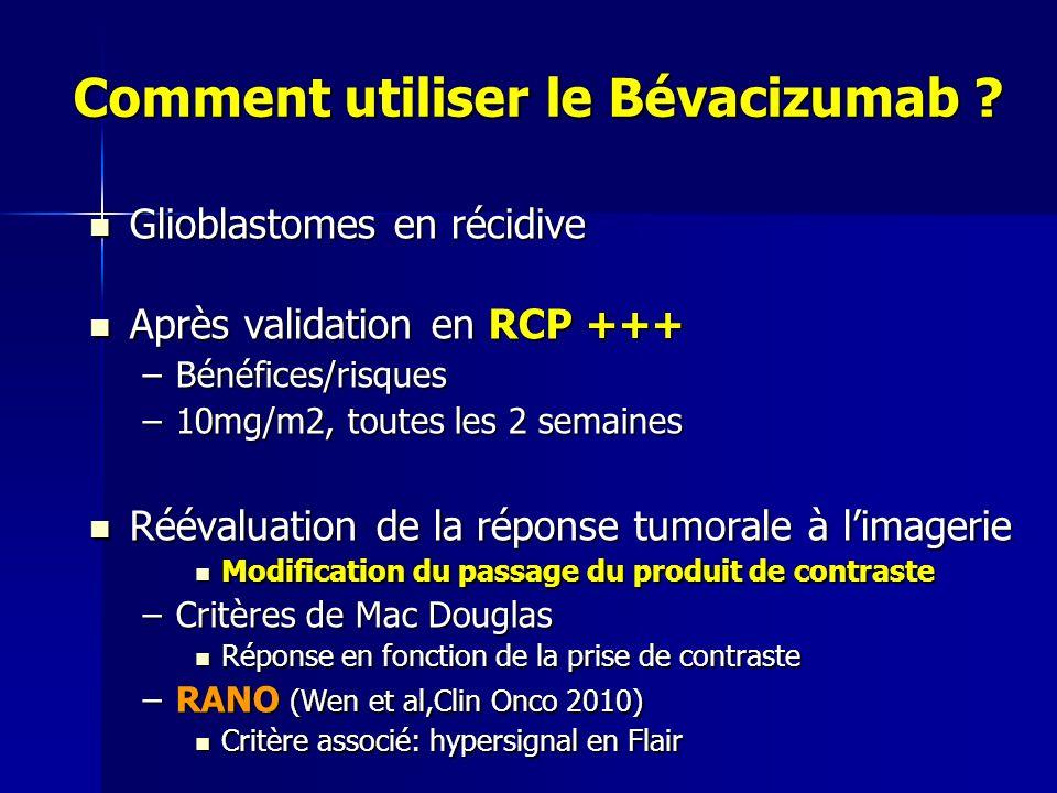 Comment utiliser le Bévacizumab ? Glioblastomes en récidive Glioblastomes en récidive Après validation en RCP +++ Après validation en RCP +++ –Bénéfic