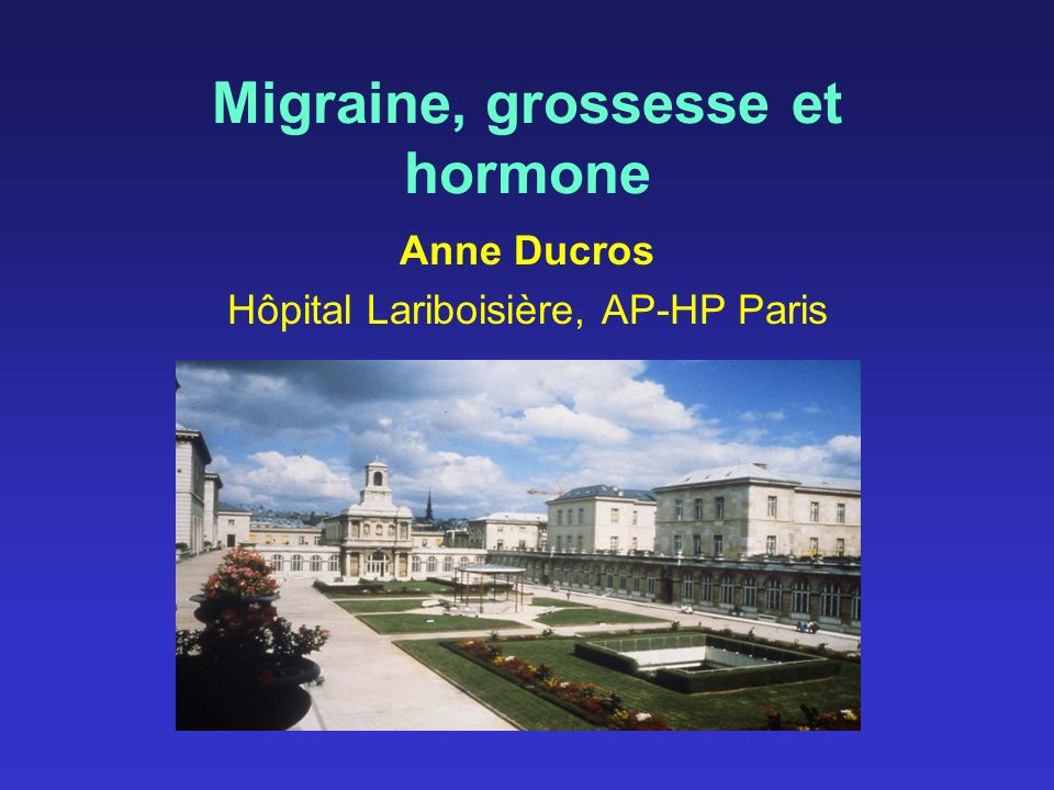 Migraine, grossesse et hormone Anne Ducros Hôpital Lariboisière, AP-HP Paris