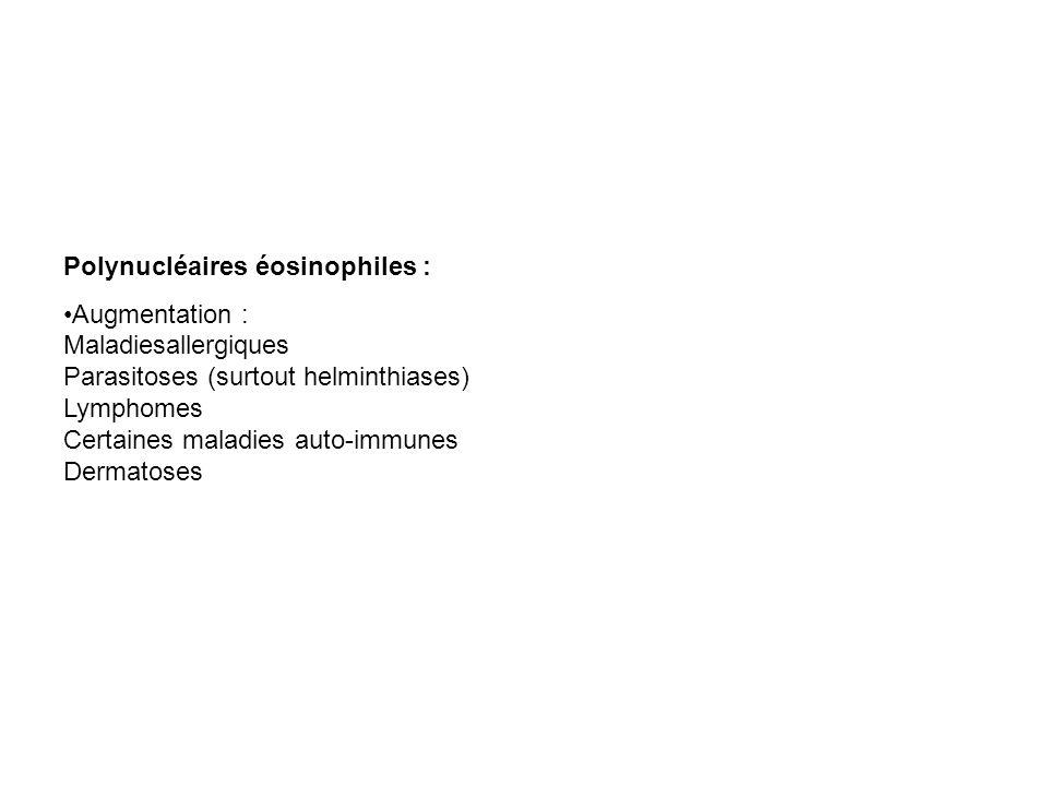 Polynucléaires éosinophiles : Augmentation : Maladiesallergiques Parasitoses (surtout helminthiases) Lymphomes Certaines maladies auto-immunes Dermato