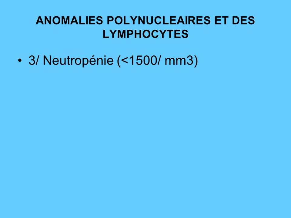 ANOMALIES POLYNUCLEAIRES ET DES LYMPHOCYTES 3/ Neutropénie (<1500/ mm3)