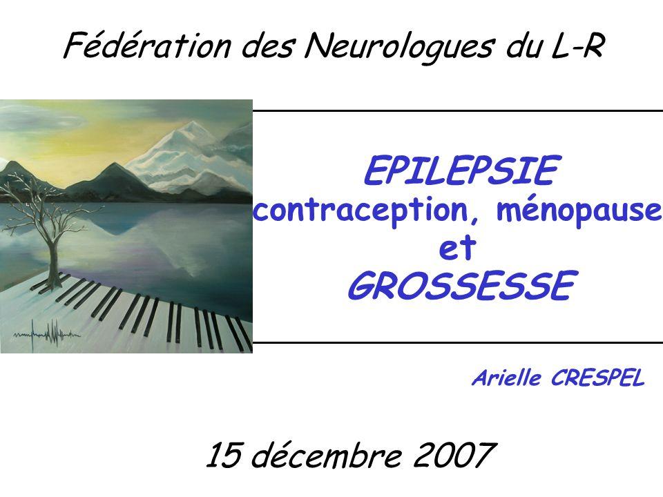 EPILEPSIE contraception, ménopause et GROSSESSE Arielle CRESPEL 15 décembre 2007 Fédération des Neurologues du L-R