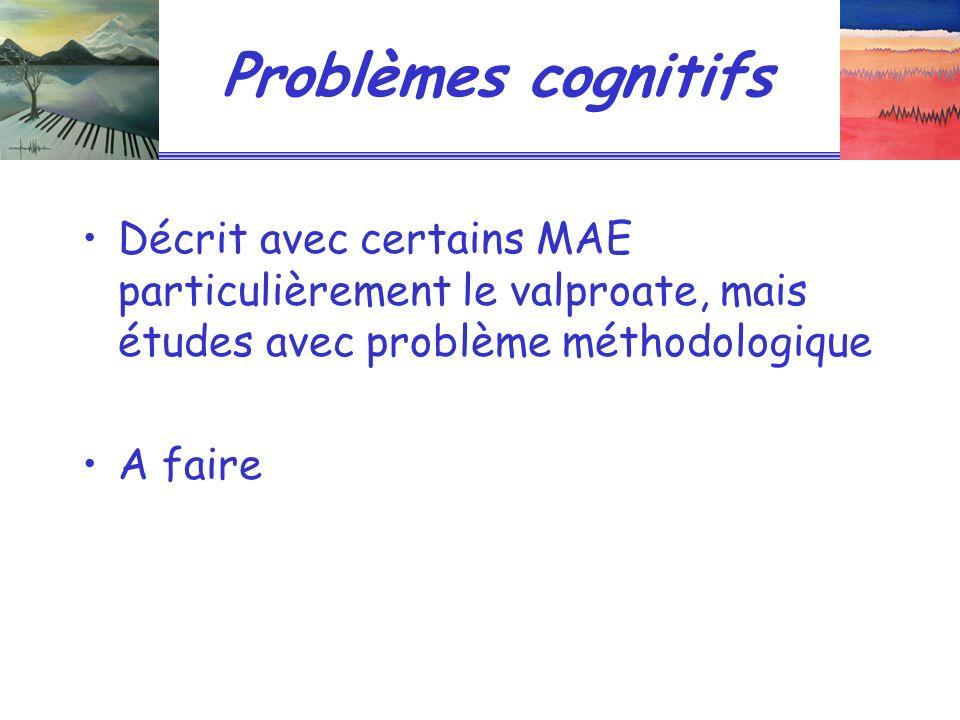 Problèmes cognitifs Décrit avec certains MAE particulièrement le valproate, mais études avec problème méthodologique A faire