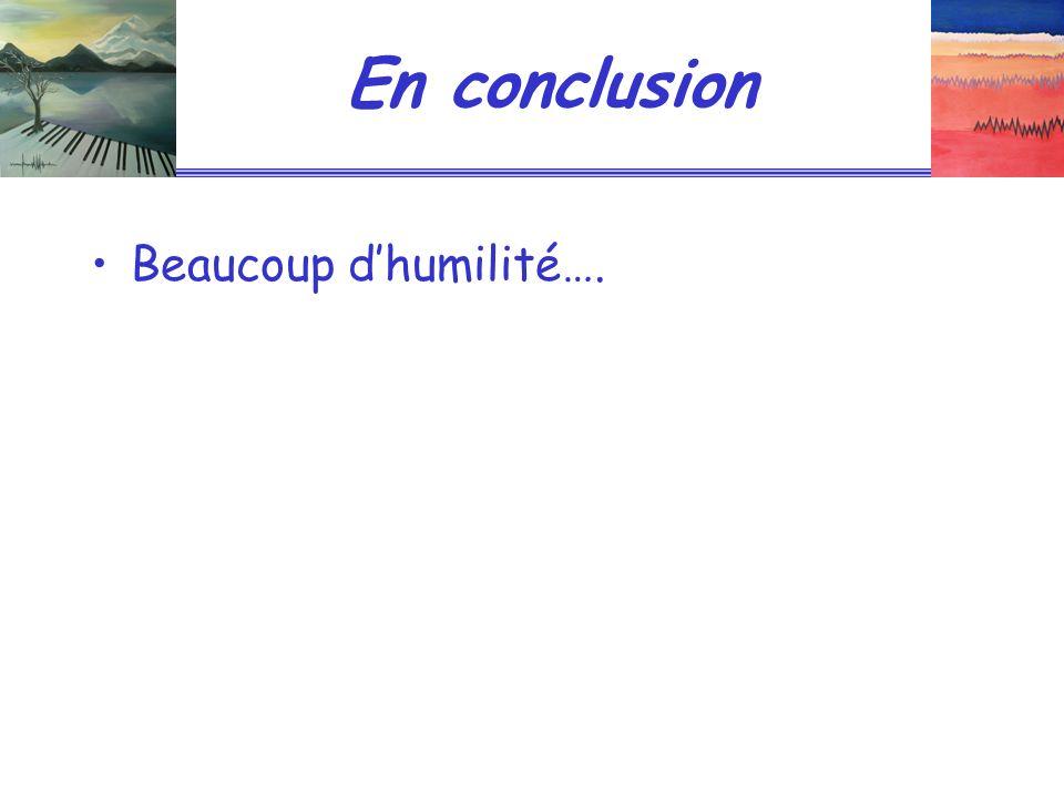 En conclusion Beaucoup dhumilité….