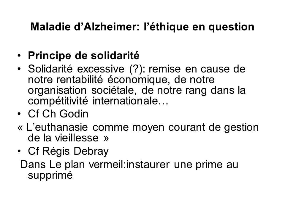 Maladie dAlzheimer: léthique en question Principe de solidarité Solidarité excessive (?): remise en cause de notre rentabilité économique, de notre or