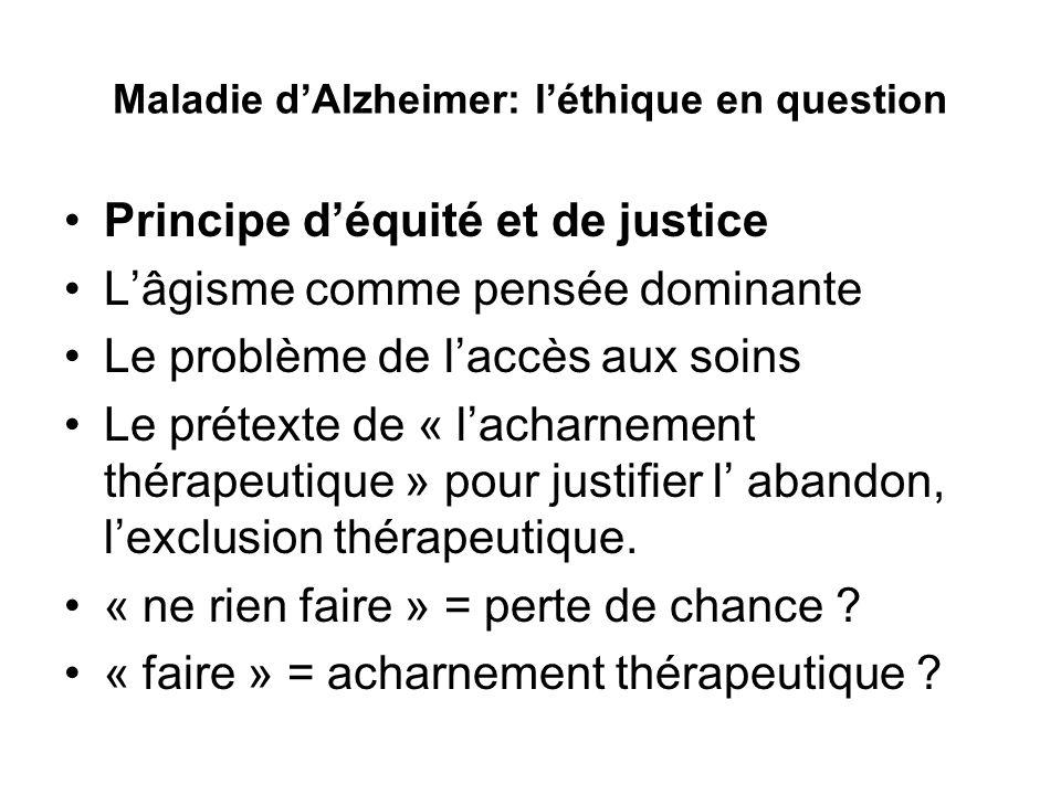 Maladie dAlzheimer: léthique en question Principe déquité et de justice Lâgisme comme pensée dominante Le problème de laccès aux soins Le prétexte de