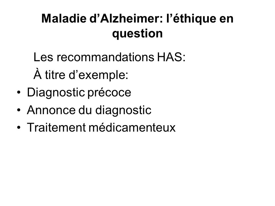 Maladie dAlzheimer: léthique en question Les recommandations HAS: À titre dexemple: Diagnostic précoce Annonce du diagnostic Traitement médicamenteux