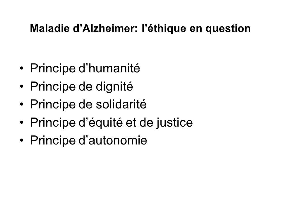 Maladie dAlzheimer: léthique en question Principe dhumanité Principe de dignité Principe de solidarité Principe déquité et de justice Principe dautono