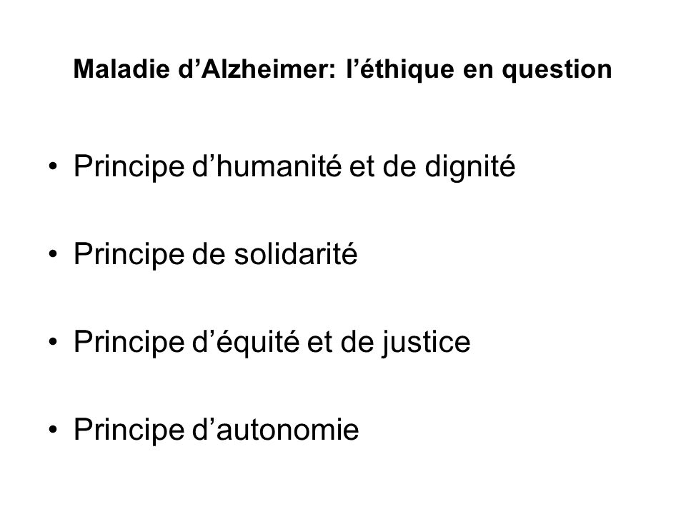 Maladie dAlzheimer: léthique en question Principe dhumanité et de dignité Principe de solidarité Principe déquité et de justice Principe dautonomie