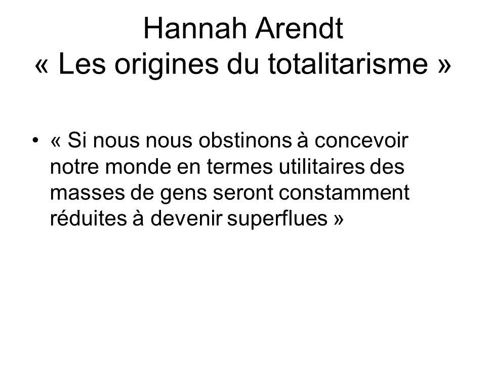 Hannah Arendt « Les origines du totalitarisme » « Si nous nous obstinons à concevoir notre monde en termes utilitaires des masses de gens seront const