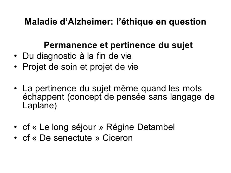 Maladie dAlzheimer: léthique en question Permanence et pertinence du sujet Du diagnostic à la fin de vie Projet de soin et projet de vie La pertinence