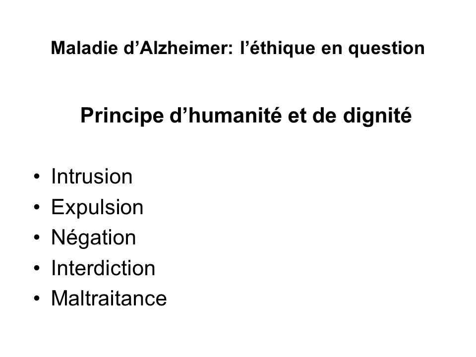 Maladie dAlzheimer: léthique en question Principe dhumanité et de dignité Intrusion Expulsion Négation Interdiction Maltraitance