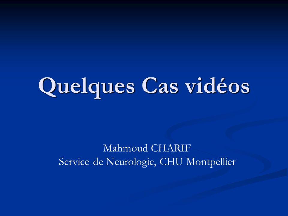 Quelques Cas vidéos Mahmoud CHARIF Service de Neurologie, CHU Montpellier